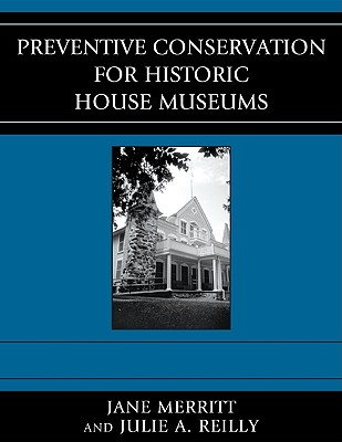 Preventive Conservation for Historic House Museums By Merritt, Jane/ Reilly, Julie A./ Lawliss, Lucy (CON)/ Stevens, Rebecca L. (CON)